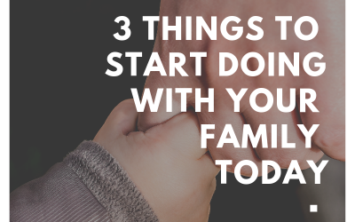3 things to start doing with your family TODAY
